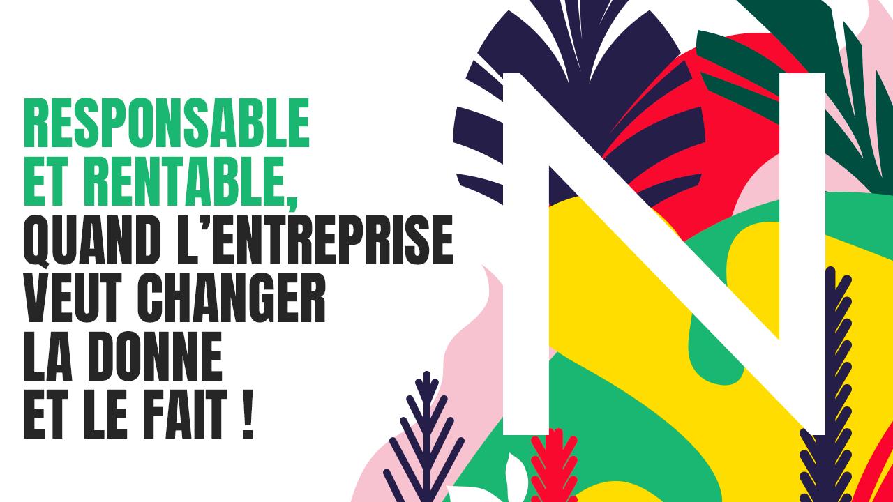 Responsable et rentable, quand l'entreprise veut changer la donne et le fait !
